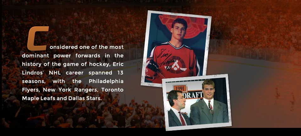 Considered one of the most dominant power forwards in the history of the game of hockey, Eric Lindros' NHL career spanned 13 seasons, with the Philadelphia Flyers, New York Rangers, Toronto Maple Leafs and Dallas Stars.